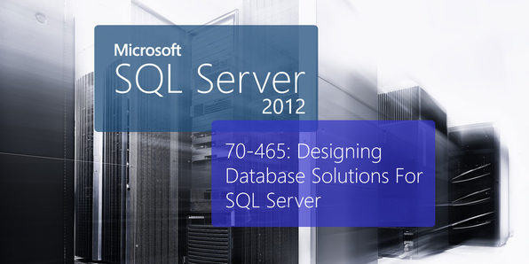 Microsoft 70-465: Designing Database Solutions For Microsoft SQL Server 2012 - Product Image